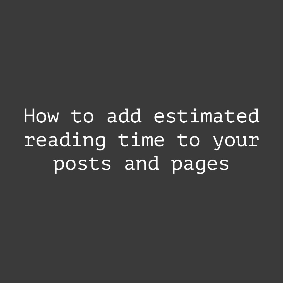 How to add estimated reading time to your posts and pages