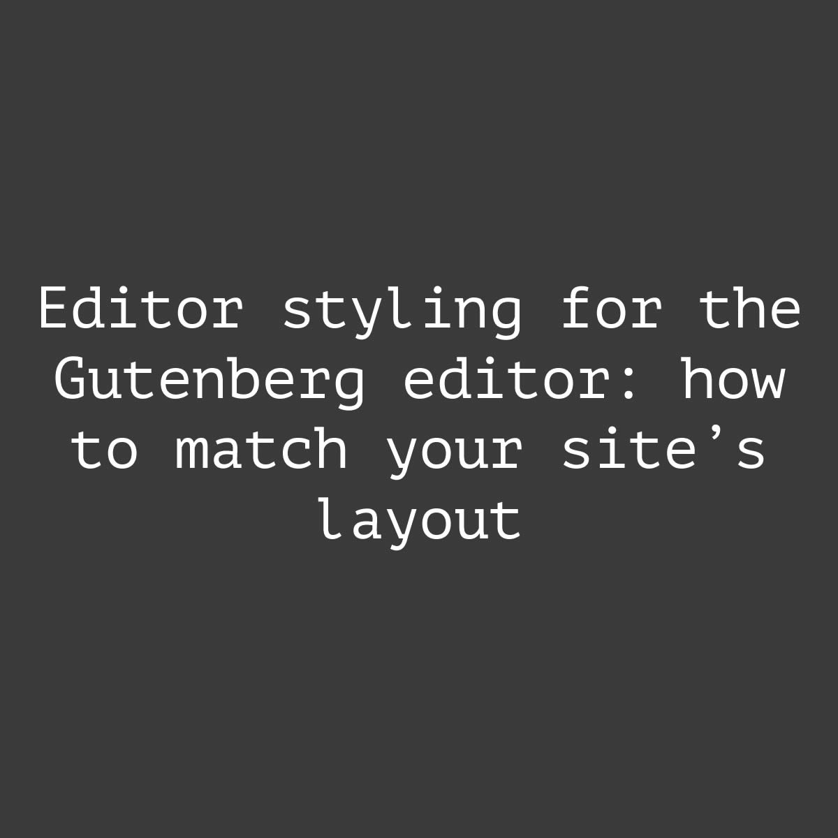 Editor styling for the Gutenberg editor: how to match your site's layout